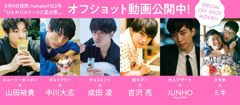 <span>Hanako特別企画</span> Hanako『ひんやりスイーツと夏の男。』特集!全オフショット動画フルバージョンはこちら!
