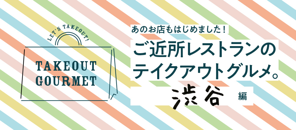 【6/13店舗追加】ご近所レストランのテイクアウトグルメ。渋谷周辺編