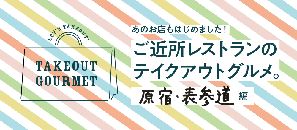 【5/26店舗追加】ご近所レストランのテイクアウトグルメ。原宿・表参道編