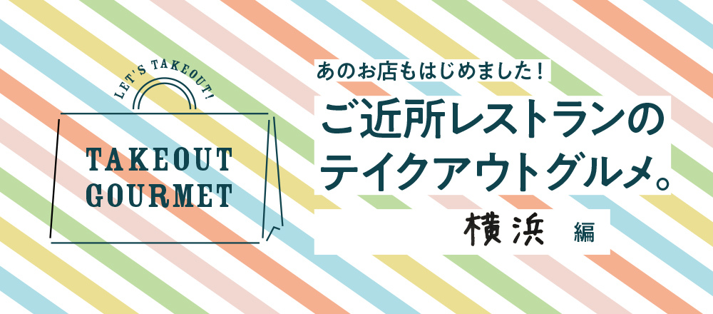 【6/6店舗追加】ご近所レストランのテイクアウトグルメ。横浜編